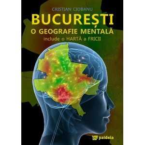 Bucuresti, o geografie mentala - Cristian Ciobanu