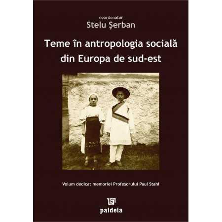 Teme în antropologia socială din Europa de sud est. Volum dedicat memoriei Profesorului Paul Stahl - coordonator Stelu Şerban...