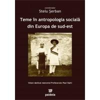 Teme în antropologia socială din Europa de sud est. Volum dedicat memoriei Profesorului Paul Stahl - coordonator Stelu Şerban