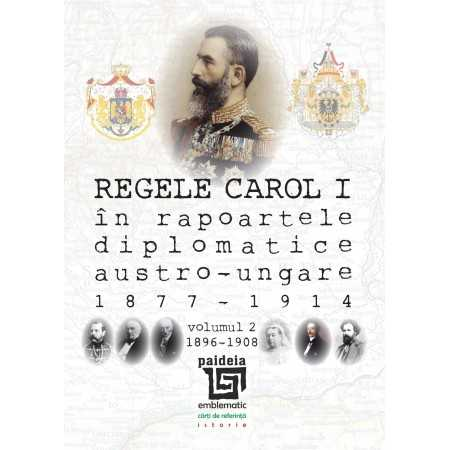 Paideia King Carol I and the austro-hungarian diplomats accredited in Bucharest (1877-1914), Volume II 1896-1908 History 108,...