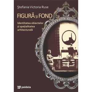 Figura şi fond. Identitatea obiectelor şi spaţialitatea arhitecturală - Ştefania Victoria Ruse