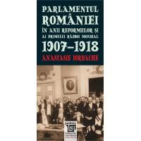 Parlamentul Romaniei in anii reformelor si ai primului razboi mondial. 1907-1918 - Anastasie Iordache