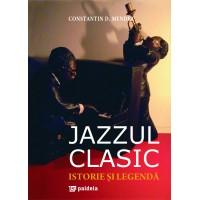 Jazzul clasic. Istorie si legendă - Constantin D. Mendea