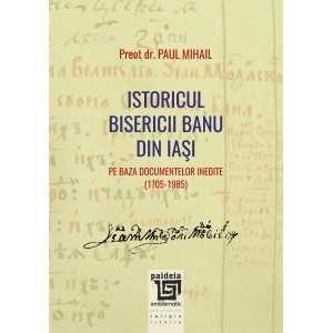 Istoricul Bisericii Banu din Iaşi pe baza documentelor inedite (1705-1985) - Paul Mihail Teologie 35,00 lei 1850P