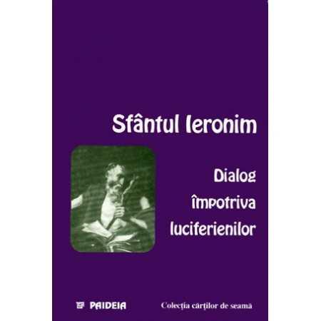 Dialog împotriva luciferienilor (Disputa unui luciferian şi a unui ortodox) - Sfântul Ieronim E-book 10,00 lei E00000843