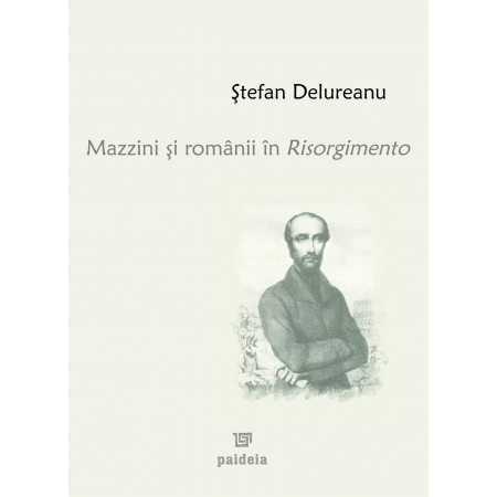 Paideia Mazzini şi românii în Risorgimento - Ştefan Delureanu Istorie 65,00 lei 1035P