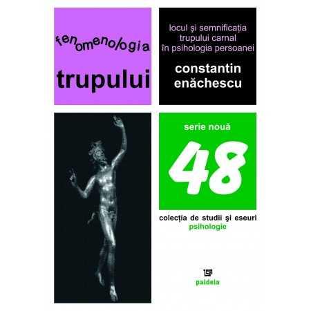 Fenomenologia trupului. Locul şi semnificaţia trupului carnal în psihologia persoanei (ediţia a doua) - Constantin Enăchescu ...