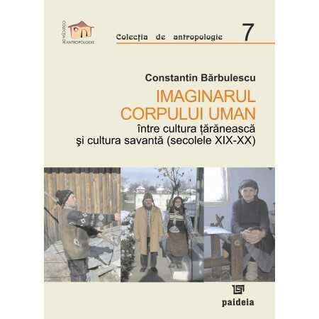 Paideia Imaginarul corpului uman, între cultura țărănească și cultura savantă (secolele XIX-XX) - Constantin Barbulescu E-boo...