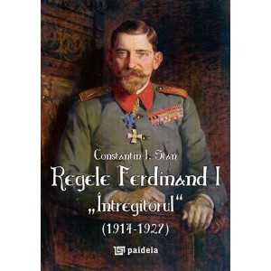 """Regele Ferdinand """"Întregitorul"""" (1914-1927) - ediţia a II-a revăzută şi adăugită"""