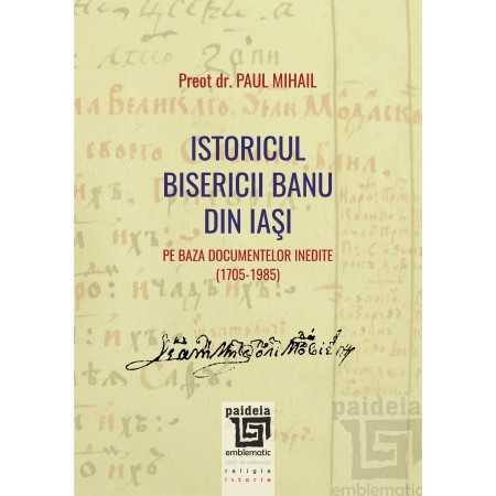 Istoricul Bisericii Banu din Iaşi pe baza documentelor inedite (1705-1985) - Paul Mihail E-book 15,00 lei E00001850