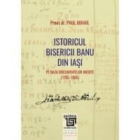 Istoricul Bisericii Banu din Iaşi pe baza documentelor inedite (1705-1985) - Paul Mihail