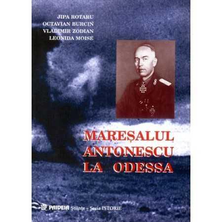 Mareşalul Antonescu la Odessa. Grandoarea şi amărăciunea unei victorii - Jipa Rotaru, O. Burcin, V. Zodian, L. Moise E-book 1...