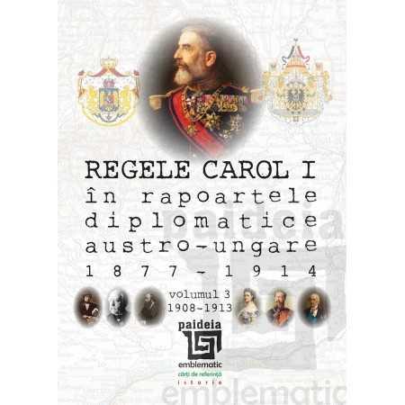 Regele Carol I în rapoartele diplomatice austro-ungare (1877-1914). volumul III (1908-1913)
