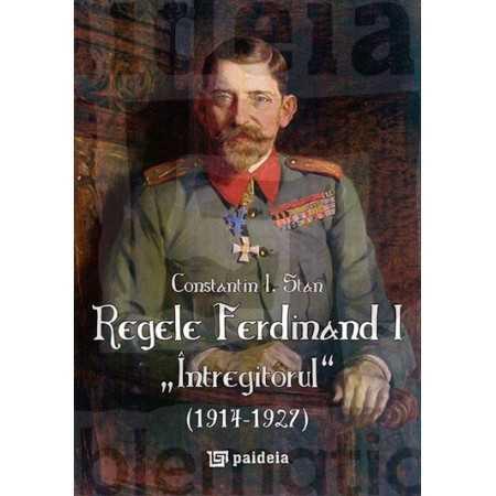 """Paideia Regele Ferdinand """"Întregitorul"""" (1914-1927) - ediţia a II-a revăzută şi adăugită - Constantin I. Stan E-book 30,00 le..."""