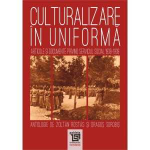 Culturalizare in uniforma. Articole si documente privind serviciul social 1938-1939 - Zoltan Rostas si Dragos Sorobis