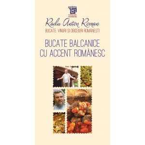 Bucate balcanice cu accent românesc - Radu Anton Roman