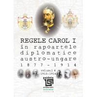 Regele Carol I în rapoartele diplomatice austro-ungare (1877-1914). vol.4 - Sorin Cristescu