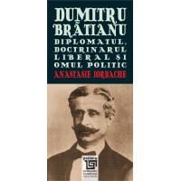 Dumitru Brătianu. Diplomatul, doctrinarul liberal şi omul politic - Anastasie Iordache