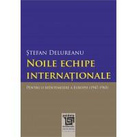 Noile echipe internationale. Pentru o reintemeiere a Europei (1947-1965) - Stefan Delureanu