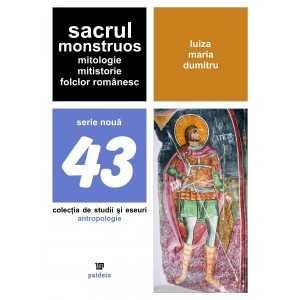 Sacrul monstruos. Mitologie, mitistorie, folclor românesc - Luiza Maria Dumitru