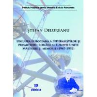 Uniunea europeană a Federaliştilor şi promotorii români ai Europei Unite. Mărturie şi memorie (1947-1957) - Ştefan Delureanu
