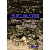 Bucureștii în date, întâmplări și ilustrații (ediția a 2-a revizuită şi ilustrată) - Radu Olteanu