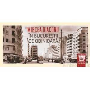În Bucureştii de odinioară cu Mircea Diaconu-Mircea Diaconu
