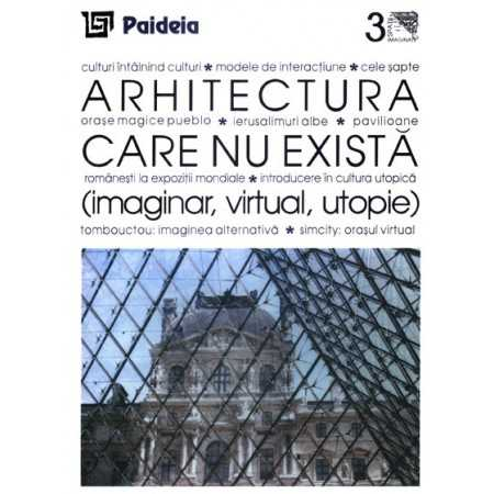 Arhitectura care nu există (imaginar, virtual, utopie)( redactor: Volum coordonat de Augustin Ioan)