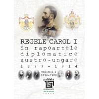 Regele Carol I în rapoartele diplomatice austro-ungare (1877-1914). vol.2 (1896-1908) - Sorin Cristescu
