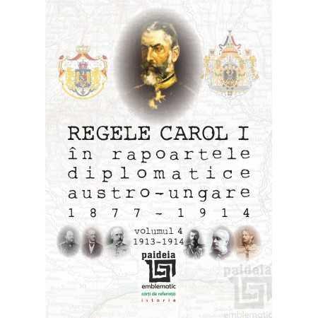 Paideia Regele Carol I în rapoartele diplomatice austro-ungare (1877-1914). vol.4 - Sorin Cristescu E-book 15,00 lei E00002204