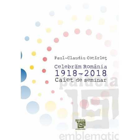 Paideia Caiet de seminar,Celebrăm România 1918-2018-Cotirlet Paul-Claudiu E-book 10,00 lei