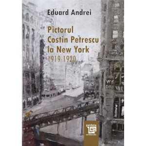 Paideia Pictorul Costin Petrescu la New York : 1919-1920-Eduard Andrei Arts & Architecture 35,00 lei