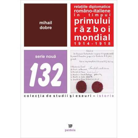 Paideia The Romanian-Italian diplomatic relations during the First World War 1914-1918 - Mihail Dobre History 40,00 lei