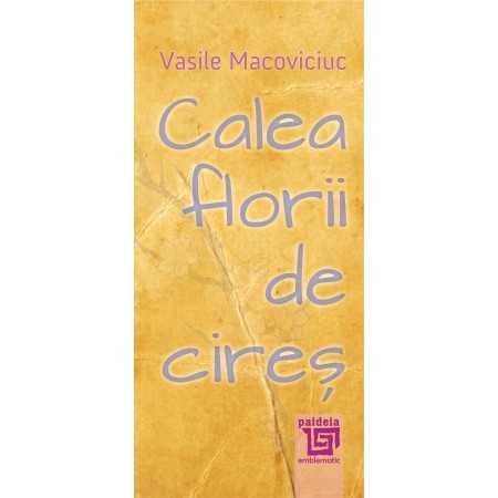 Calea florii de cireș - Vasile Macoviciuc E-book 10,00 lei E00001905