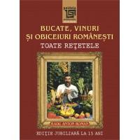 Bucate, vinuri și obiceiuri românești. Toate reţetele în ediţie jubiliară la 15 ani (2014) - Radu Anton Roman
