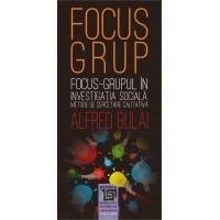 Focus - grupul in investigatia sociala. Metode de cercetare calitativa editia a II-a revazuta - Alfred Bulai