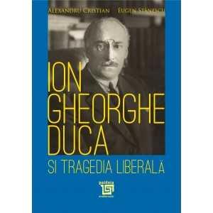 Ion Gheorghe Duca şi tragedia liberală - Alexandru Cristian, Eugen Stănescu
