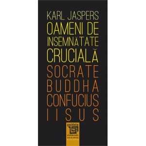 Oameni de însemnătate crucială: Socrate-Buddha-Confucius-Iisus - Karl Jaspers