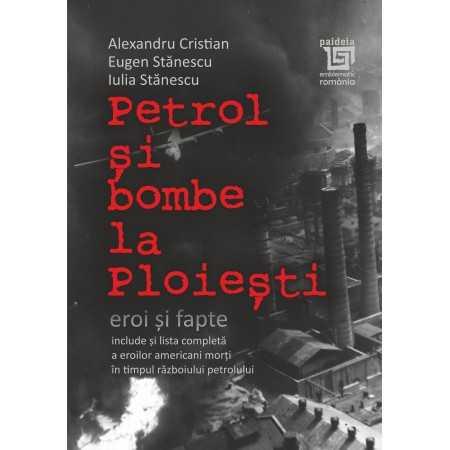 Paideia Petrol şi bombe la Ploieşti: Eroi şi fapte - Alexandru Cristian, Eugen Stănescu, Iulia Stănescu Istorie 42,00 lei 2378P