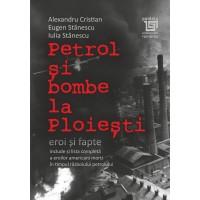 Petrol şi bombe la Ploieşti: Eroi şi fapte - Alexandru Cristian, Eugen Stănescu, Iulia Stănescu