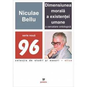 Dimensiunea morală a existenţei umane. O cercetare ontologică - Niculae Bellu