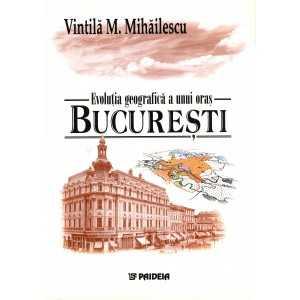 Evoluția geografică a unui oraș - București - Vintila M. Mihaelescu