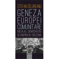 Geneza Europei comunitare. Mesajul democraţiei de inspiraţie creştină - Ştefan Delureanu