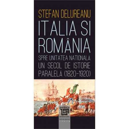 Paideia Italia şi România spre unitatea naţională. Un secol de istorie paralela (1820-1920) - Ștefan Delureanu Istorie 36,00 ...