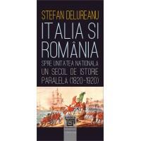Italia şi România spre unitatea naţională. Un secol de istorie paralela (1820-1920) - Ștefan Delureanu