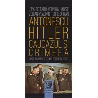 Antonescu–Hitler Caucazul și Crimeea - Jipa Rotaru, Leonida Moise, Zodian Vladimir, Teofil Oroian