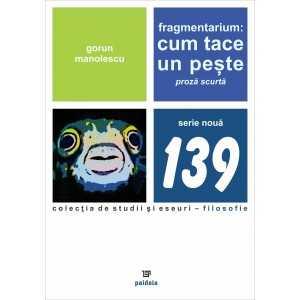 Paideia Fragmentarium: Cum tace un pește. Proză scurtă - Gorun Manolescu Philosophy 25,00 lei