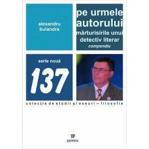 Paideia Pe urmele autorului. Mărturisirile unui detectiv literar. Compendiu - Alexandru Bulandra E-book 15,00 lei