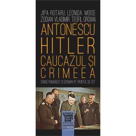 Paideia Antonescu–Hitler Caucazul și Crimeea - Jipa Rotaru, Leonida Moise, Zodian Vladimir, Teofil Oroian E-book 15,00 lei
