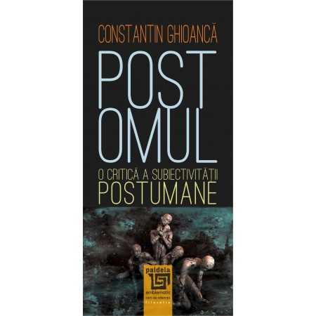 Paideia Postomul.O critică a subiectivității postumane - Constantin Ghioancă Philosophy 38,00 lei